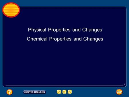 Physical Properties and Changes Chemical Properties and Changes.