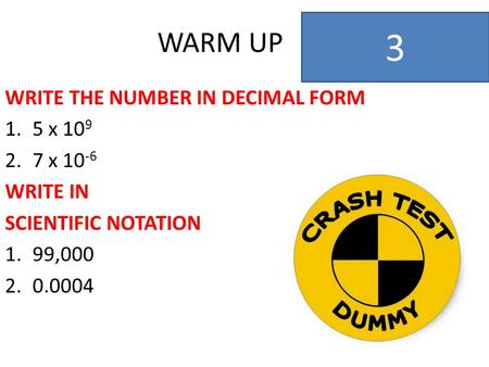 WARM UP WRITE THE NUMBER IN DECIMAL FORM 1.5 x 10 9 2.7 x 10 -6 WRITE IN SCIENTIFIC NOTATION 1.99,000 2.0.0004 3.