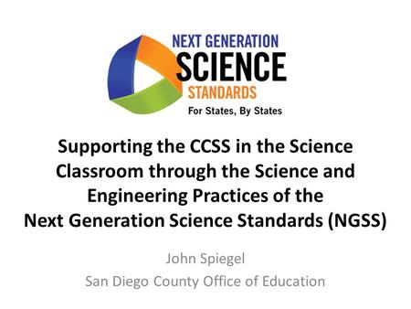 Supporting the CCSS in the Science Classroom through the Science and Engineering Practices of the Next Generation Science Standards (NGSS) John Spiegel.