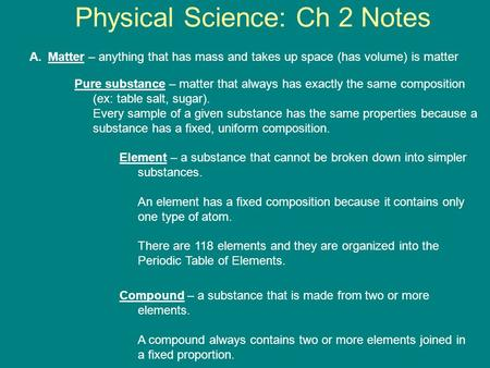 Physical Science: Ch 2 Notes A.Matter – anything that has mass and takes up space (has volume) is matter Pure substance – matter that always has exactly.