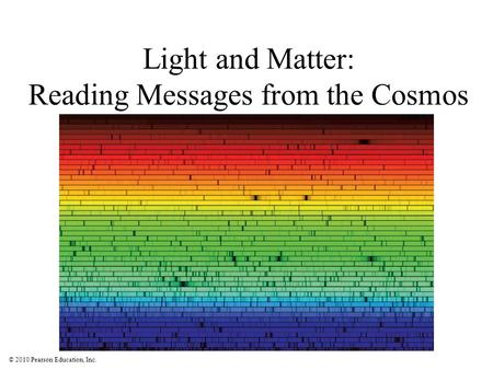 © 2010 Pearson Education, Inc. Light and Matter: Reading Messages from the Cosmos.