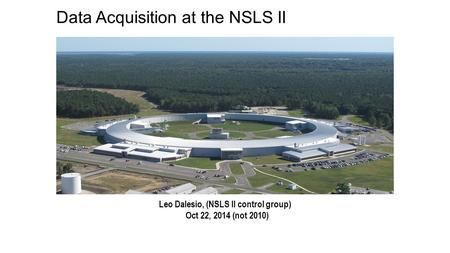 Data Acquisition at the NSLS II Leo Dalesio, (NSLS II control group) Oct 22, 2014 (not 2010)