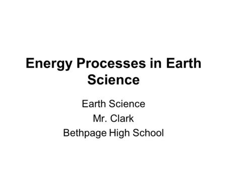 Energy Processes in Earth Science Earth Science Mr. Clark Bethpage High School.