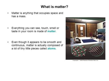 What is matter? Matter is anything that occupies space and has a mass. Everything you can see, touch, smell or taste in your room is made of matter. Even.