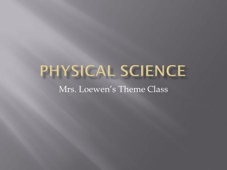 Mrs. Loewen's Theme Class.  Physical Properties- those properties that can be observed without changing the make-up or identity of the matter.  Malleable-
