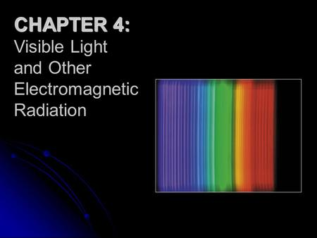 CHAPTER 4: Visible Light and Other Electromagnetic Radiation.