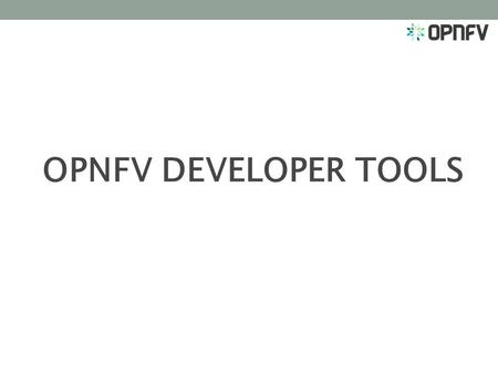 OPNFV DEVELOPER TOOLS.