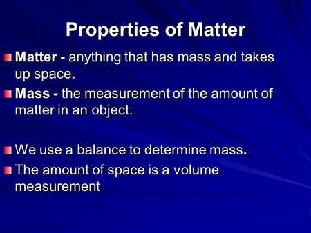 Properties of Matter Matter - anything that has mass and takes up space. Mass - the measurement of the amount of matter in an object. We use a balance.