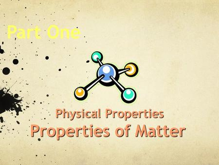 Part One Physical Properties Properties of Matter.