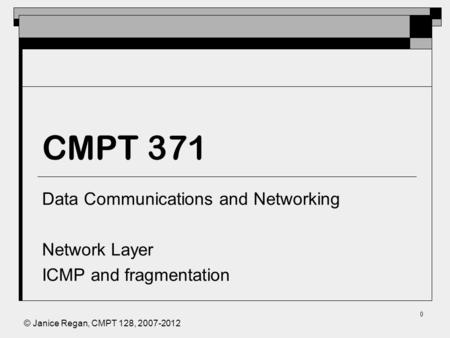 © Janice Regan, CMPT 128, 2007-2012 0 CMPT 371 Data Communications and Networking Network Layer ICMP and fragmentation.