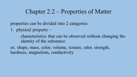 Chapter 2.2 – Properties of Matter properties can be divided into 2 categories 1.physical property – characteristics that can be observed without changing.
