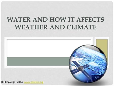 WATER AND HOW IT AFFECTS WEATHER AND CLIMATE (C) Copyright 2014 www.cpalms.orgwww.cpalms.org.