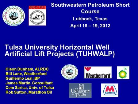 Southwestern Petroleum Short Course Lubbock, Texas April 18 – 19, 2012 Tulsa University Horizontal Well Artificial Lift Projects (TUHWALP) Cleon Dunham,