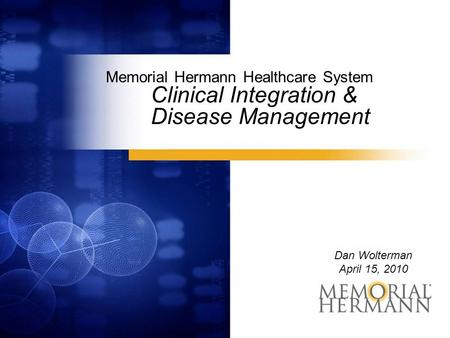 Memorial Hermann Healthcare System Clinical Integration & Disease Management Dan Wolterman April 15, 2010.