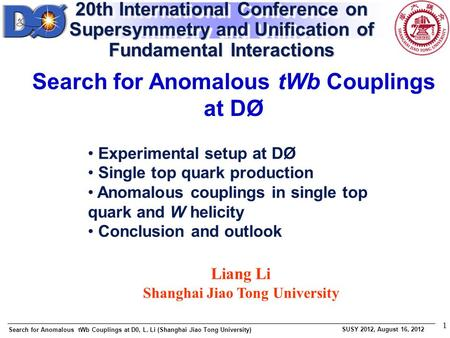 Search for Anomalous tWb Couplings at D0, L. Li (Shanghai Jiao Tong University) SUSY 2012, August 16, 2012 1 Liang Li Shanghai Jiao Tong University Search.