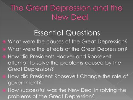 Essential Questions  What were the causes of the Great Depression?  What were the effects of the Great Depression?  How did Presidents Hoover and Roosevelt.