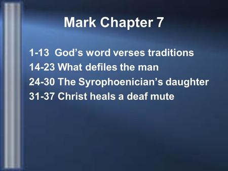 Mark Chapter 7 1-13 God's word verses traditions 14-23 What defiles the man 24-30 The Syrophoenician's daughter 31-37 Christ heals a deaf mute.