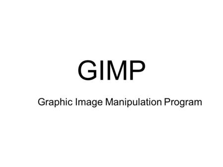 GIMP Graphic Image Manipulation Program. GIMP Image manipulation software Free Open Source Written by two students First version in 1996.