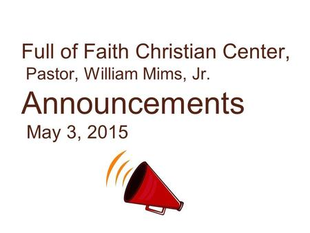 Full of Faith Christian Center, Pastor, William Mims, Jr. Announcements May 3, 2015.