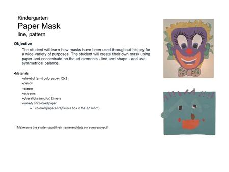 Kindergarten Paper Mask line, pattern Objective The student will learn how masks have been used throughout history for a wide variety of purposes. The.