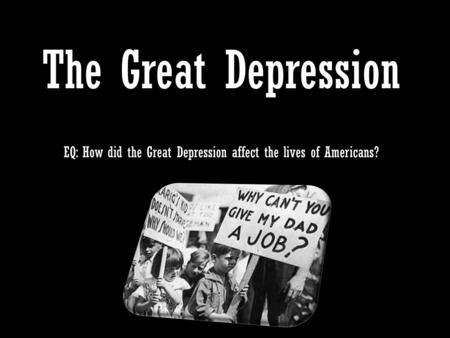 The Great Depression EQ: How did the Great Depression affect the lives of Americans?