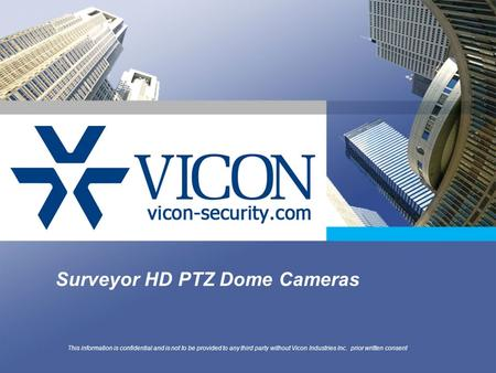 Surveyor HD PTZ Dome Cameras This information is confidential and is not to be provided to any third party without Vicon Industries Inc. prior written.
