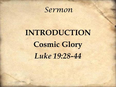 Sermon INTRODUCTION Cosmic Glory Luke 19:28-44. [28] And when he had said these things, he went on ahead, going up to Jerusalem. [29] When he drew near.