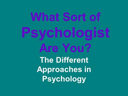 What Sort of Psychologist Are You? The Different Approaches in Psychology.