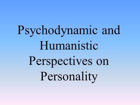 Psychodynamic and Humanistic Perspectives on Personality.