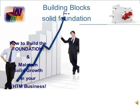 Building Blocks solid foundation for a How to Build the FOUNDATION! & Maintain Solid Growth In your FHTM Business!