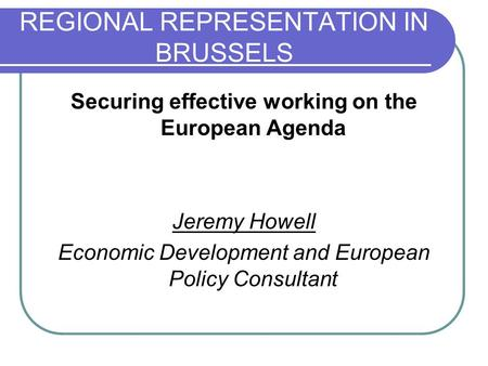 REGIONAL REPRESENTATION IN BRUSSELS Securing effective working on the European Agenda Jeremy Howell Economic Development and European Policy Consultant.