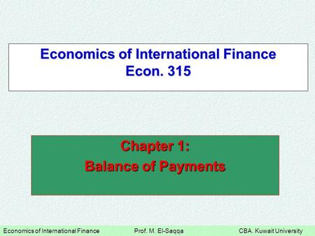 Economics of International Finance Prof. M. El-Saqqa CBA. Kuwait University Economics of International Finance Econ. 315 Chapter 1: Balance of Payments.