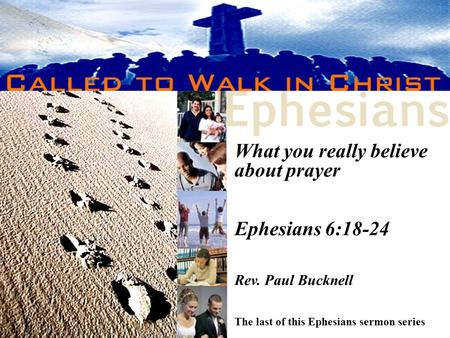 What you really believe about prayer Ephesians 6:18-24 Rev. Paul Bucknell The last of this Ephesians sermon series.