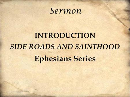 Sermon INTRODUCTION SIDE ROADS AND SAINTHOOD Ephesians Series.