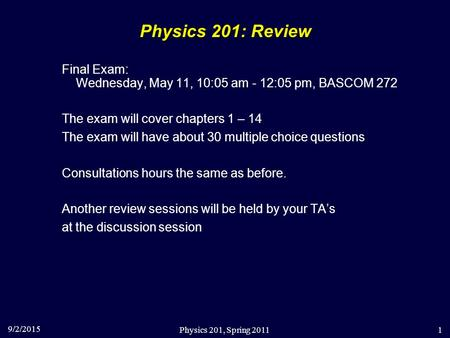 9/2/2015 Physics 201, Spring 20111 Physics 201: Review Final Exam: Wednesday, May 11, 10:05 am - 12:05 pm, BASCOM 272 The exam will cover chapters 1 –