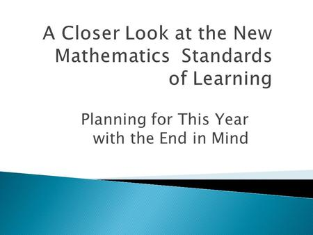Planning for This Year with the End in Mind. In the 2009 Mathematics Standards:  new content has been added,  rigor has been increased significantly,