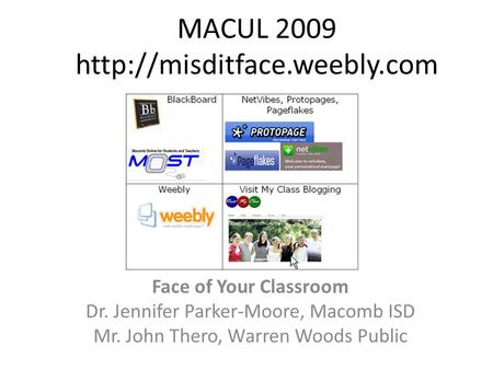 MACUL 2009  Face of Your Classroom Dr. Jennifer Parker-Moore, Macomb ISD Mr. John Thero, Warren Woods Public.