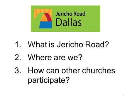 1.What is Jericho Road? 2.Where are we? 3.How can other churches participate? 1.