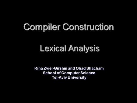 Compiler Construction Lexical Analysis Rina Zviel-Girshin and Ohad Shacham School of Computer Science Tel-Aviv University.