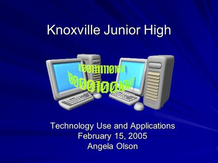 Knoxville Junior High Technology Use and Applications February 15, 2005 Angela Olson.