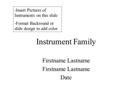 Instrument Family Firstname Lastname Date -Insert Pictures of Instruments on this slide -Format Backround or slide design to add color.