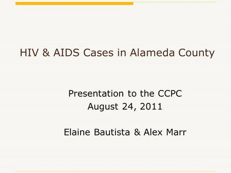 HIV & AIDS Cases in Alameda County Presentation to the CCPC August 24, 2011 Elaine Bautista & Alex Marr.