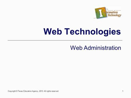 Copyright © Texas Education Agency, 2013. All rights reserved.1 Web Technologies Web Administration.