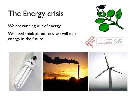 The Energy crisis We are running out of energy. We need think about how we will make energy in the future.