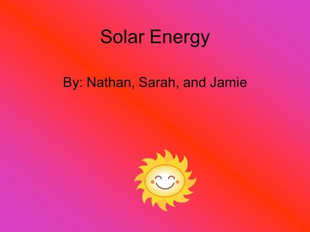 Solar Energy By: Nathan, Sarah, and Jamie. Introduction Coal has been used for more than 260 years. U.S. produces about one billion tons per year. Can.