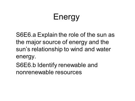 Energy S6E6.a Explain the role of the sun as the major source of energy and the sun's relationship to wind and water energy. S6E6.b Identify renewable.