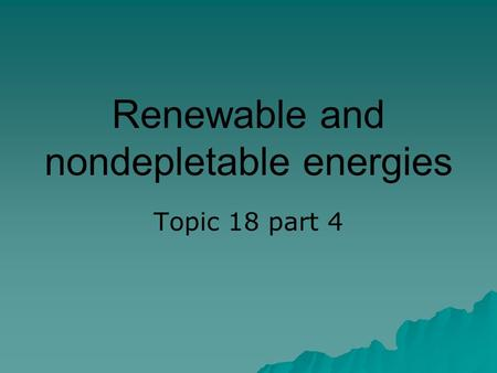 Renewable and nondepletable energies Topic 18 part 4.
