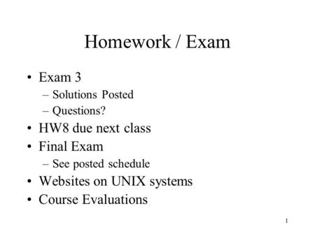 1 Homework / Exam Exam 3 –Solutions Posted –Questions? HW8 due next class Final Exam –See posted schedule Websites on UNIX systems Course Evaluations.