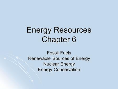 Energy Resources Chapter 6 Fossil Fuels Renewable Sources of Energy Nuclear Energy Energy Conservation.