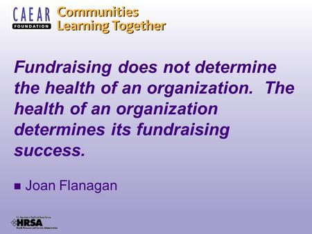 Fundraising does not determine the health of an organization. The health of an organization determines its fundraising success. Joan Flanagan.